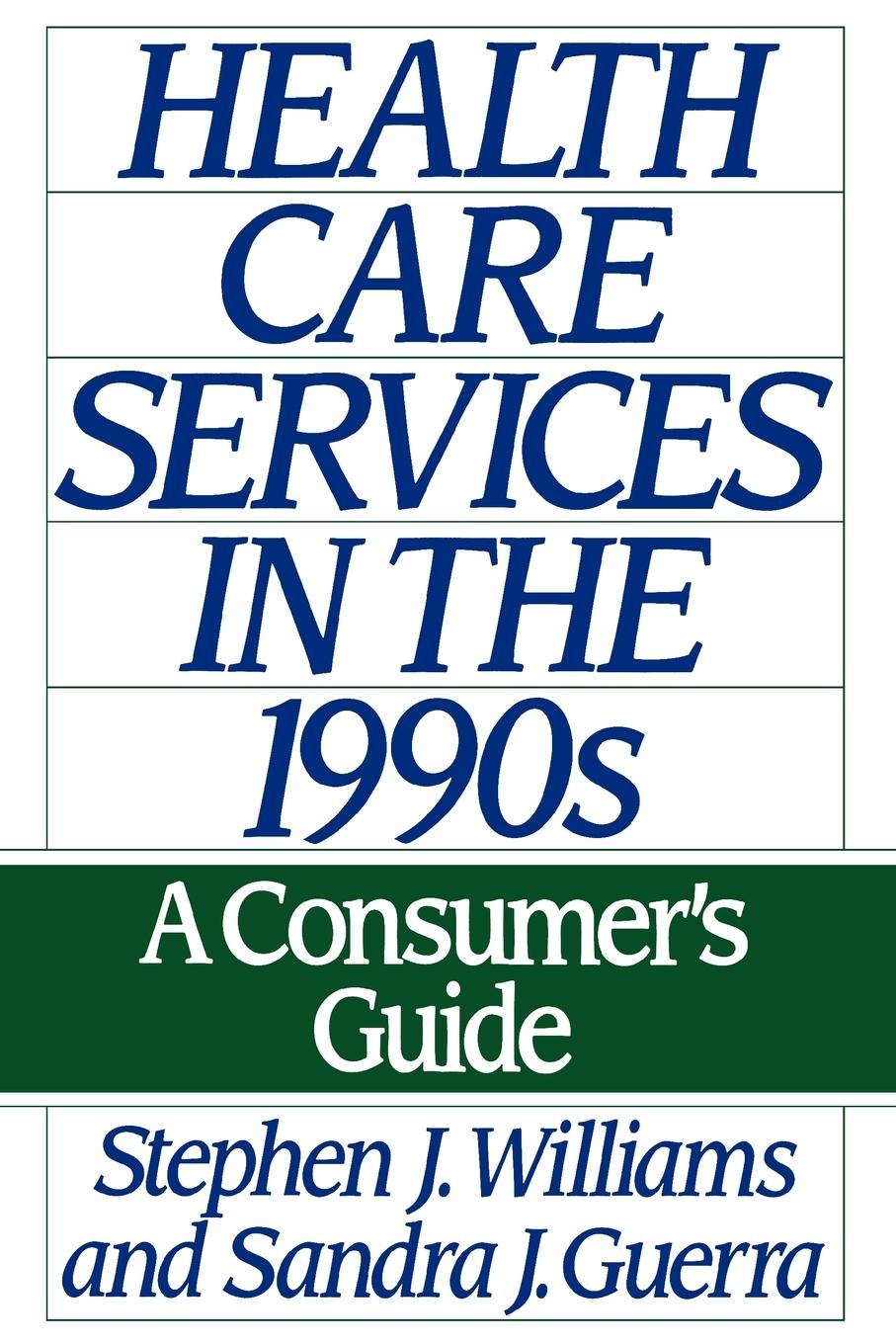 Stephen Joseph Williams, Sandra J. Guerra Health Care Services in the 1990s. A Consumer's Guide karen j carlson the new harvard guide to womens s health