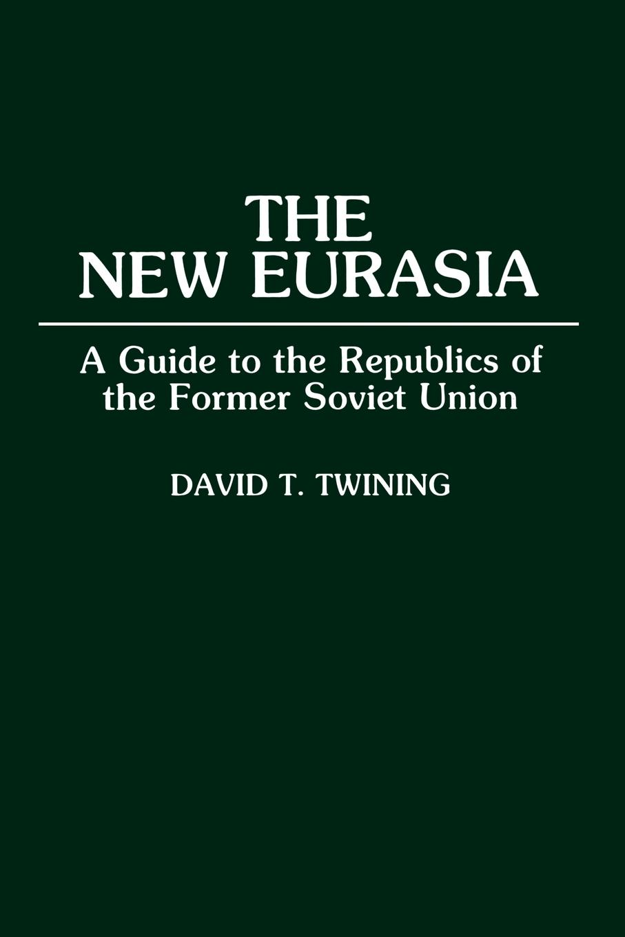 David T. Twining The New Eurasia. A Guide to the Republics of the Former Soviet Union