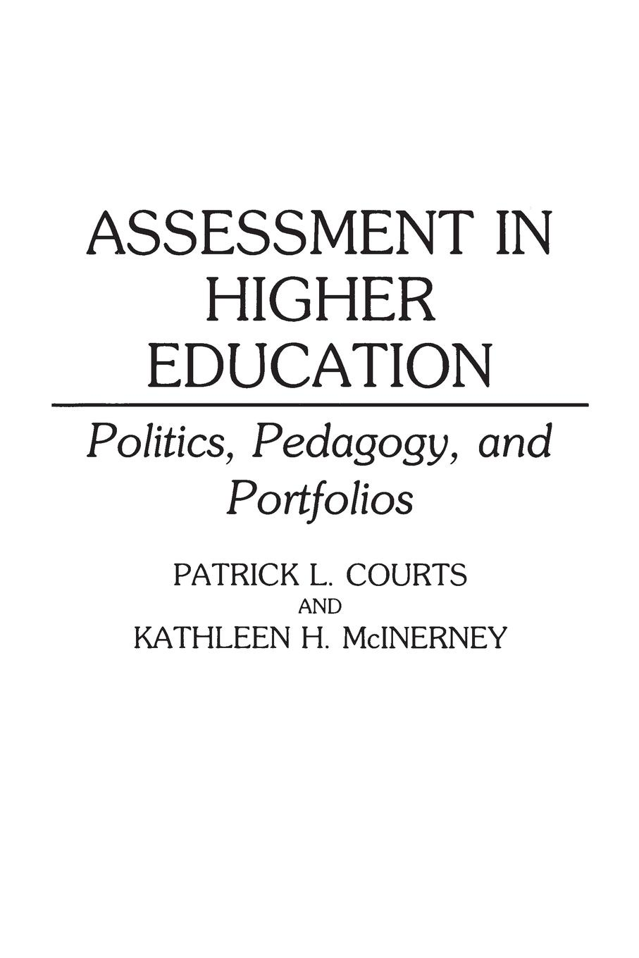 Patrick Courts, Kathleen Mcinerney Assessment in Higher Education. Politics, Pedagogy, and Portfolios mary p mckeown moak christopher m mullin higher education finance research policy politics and practice