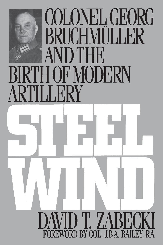 David Zabecki Steel Wind. Colonel Georg Bruchmuller and the Birth of Modern Artillery