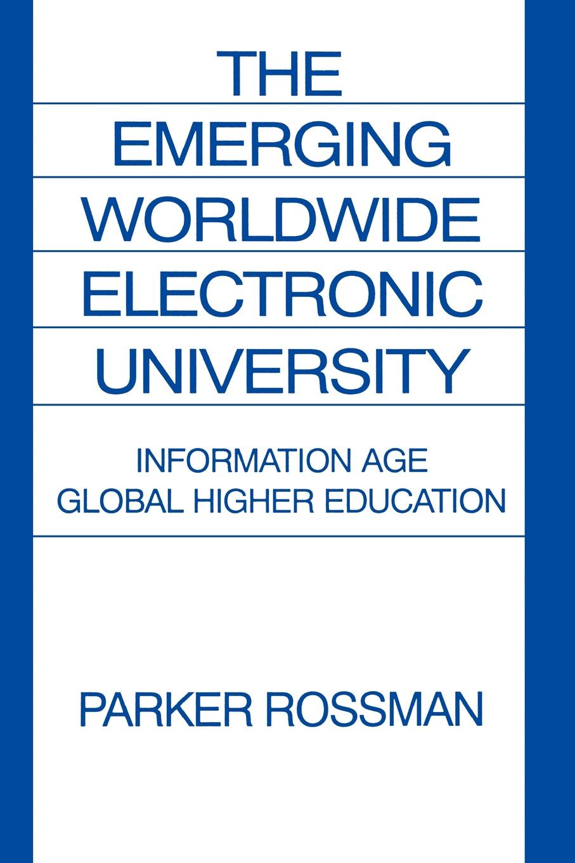 Parker Rossman The Emerging Worldwide Electronic University. Information Age Global Higher Education higher education policy and the global competition phenomenon