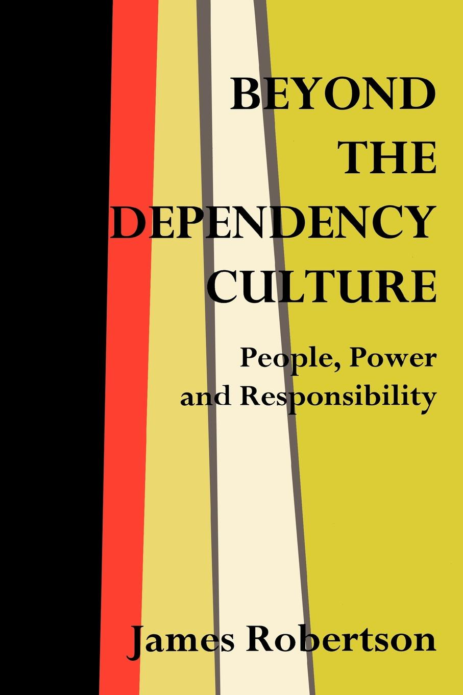 Фото - James Robertson Beyond the Dependency Culture. People, Power and Responsibility in the 21st Century harald welzer climate wars what people will be killed for in the 21st century