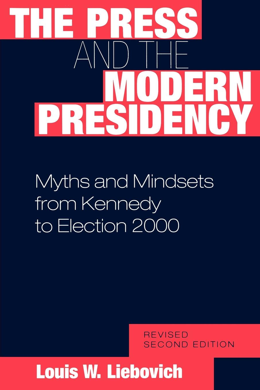 Louis W. Liebovich The Press and the Modern Presidency. Myths and Mindsets from Kennedy to Election 2000, Revised Second Edition myths of modern individualism