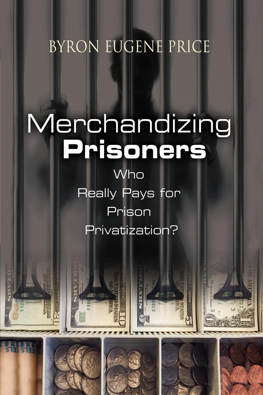Byron Eugene Price Merchandizing Prisoners. Who Really Pays for Prison Privatization? prisoners