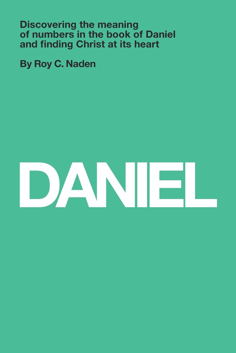 Фото - Dr. Roy C. Naden Daniel. Understanding numbers in the book of Daniel and finding Christ at its heart daniel gutierrez daniel gutierrez on mindfulness understanding how being present in life delivers results