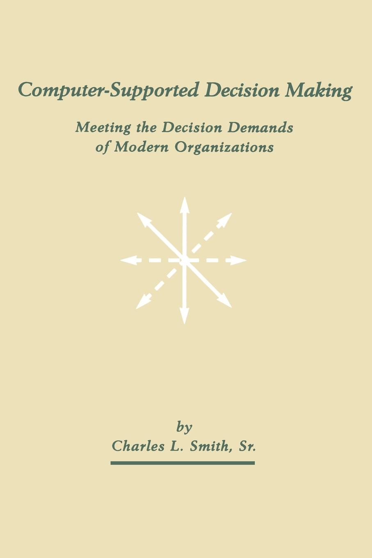 купить Charles L. Smith Computer-Supported Decision Making. Meeting the Decision Demands of Modern Organizations по цене 6364 рублей