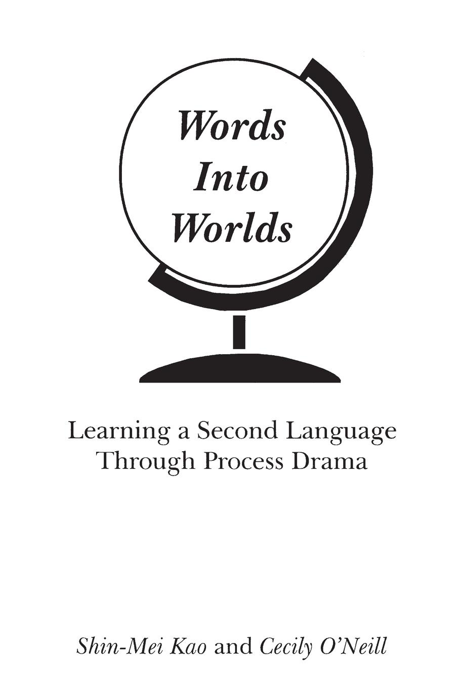 Shin-Mei Kao, Cecily O'Neill Words Into Worlds. Learning a Second Language Through Process Drama kao