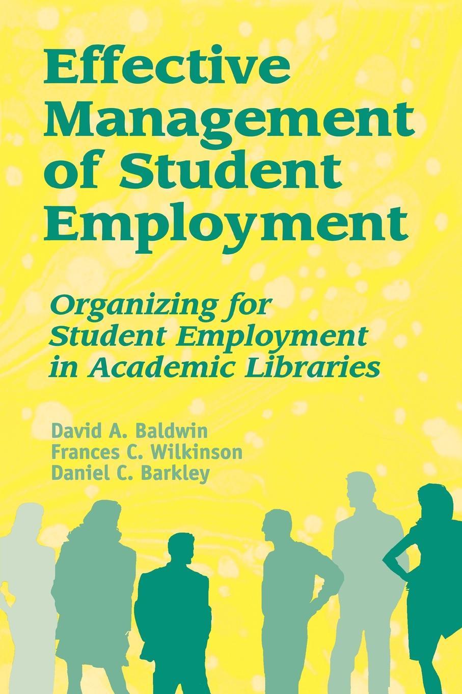 David A. Baldwin, Frances C. Wilkinson, Daniel C. Barkley Effective Management of Student Employment. Organizing for Student Employment in Academic Libraries student толстовка