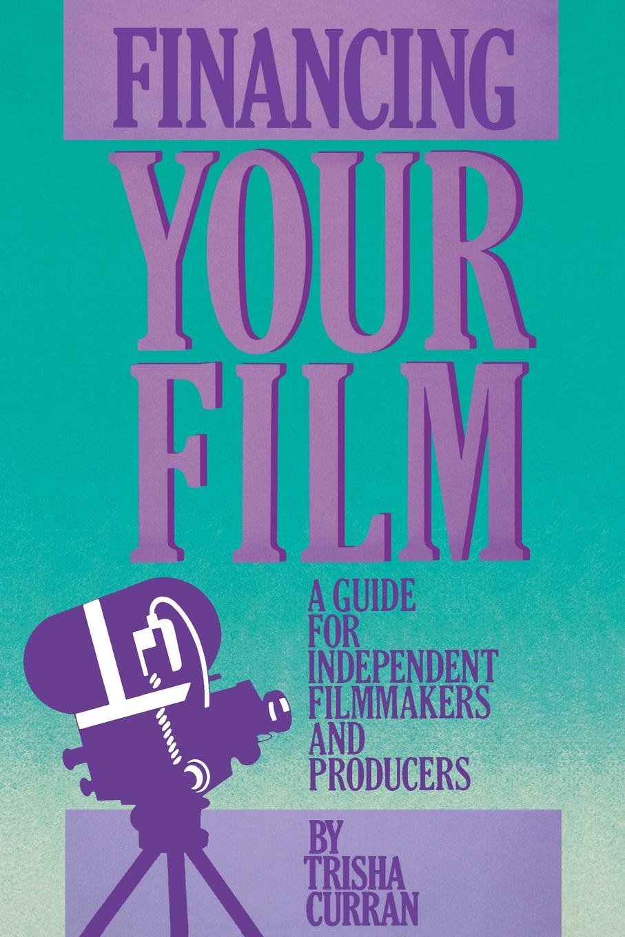 Trisha Curran Financing Your Film. A Guide for Independent Filmmakers and Producers paige haber curran emotionally intelligent leadership a guide for students