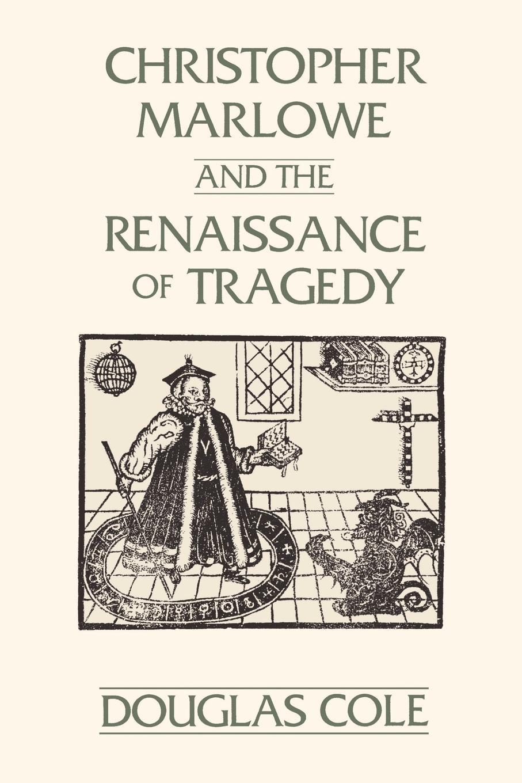 Douglas Cole Christopher Marlowe and the Renaissance of Tragedy love christopher charles scriptural latin plays of the renaissance and milton s cambridge manuscript