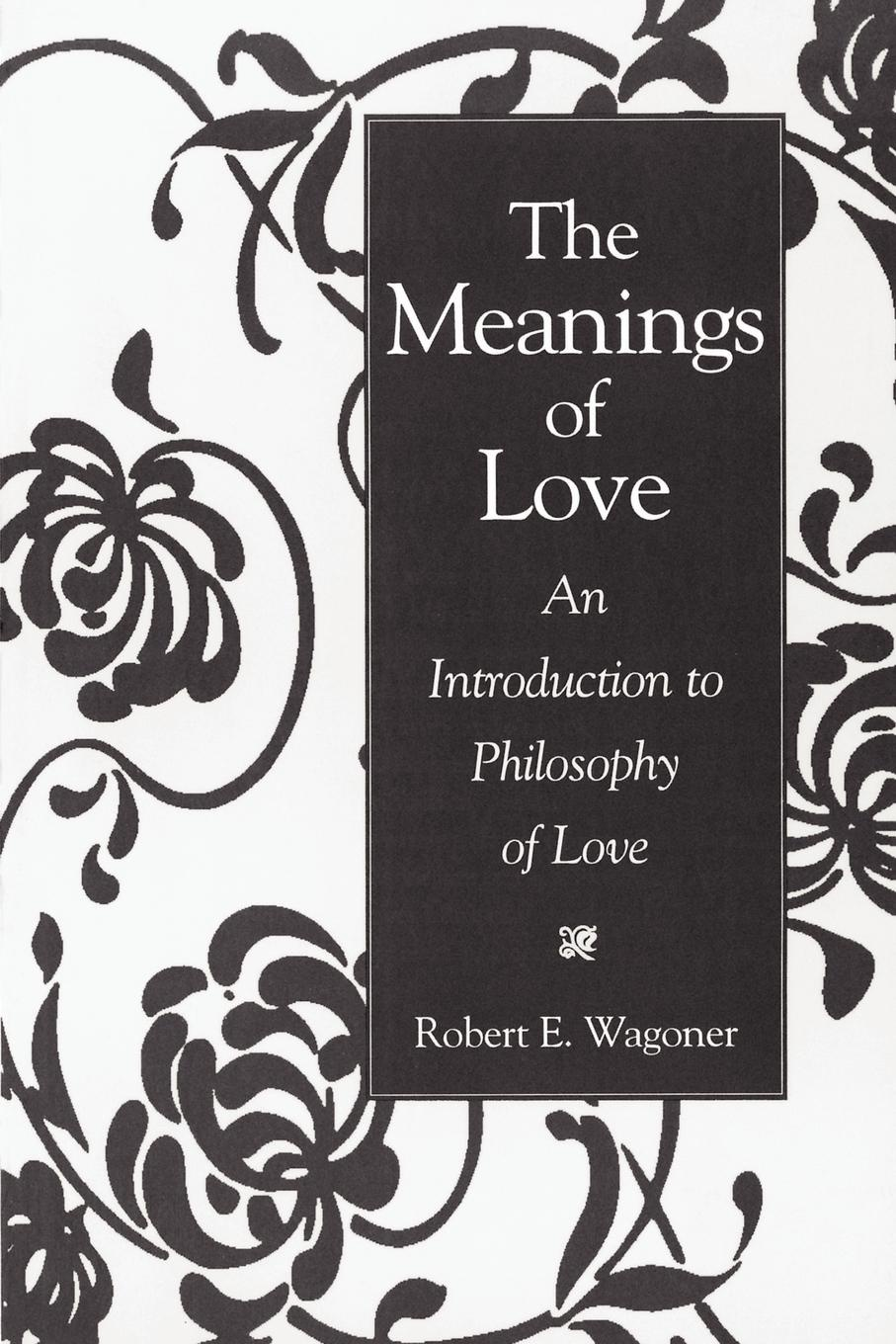 Robert E. Wagoner, Bob Wagoner The Meanings of Love. An Introduction to Philosophy Love