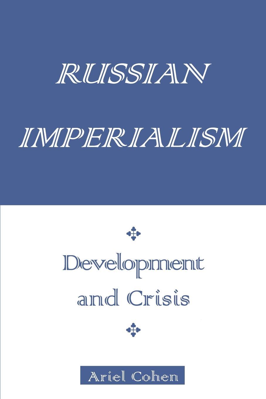 Ariel Cohen Russian Imperialism. Development and Crisis цена и фото