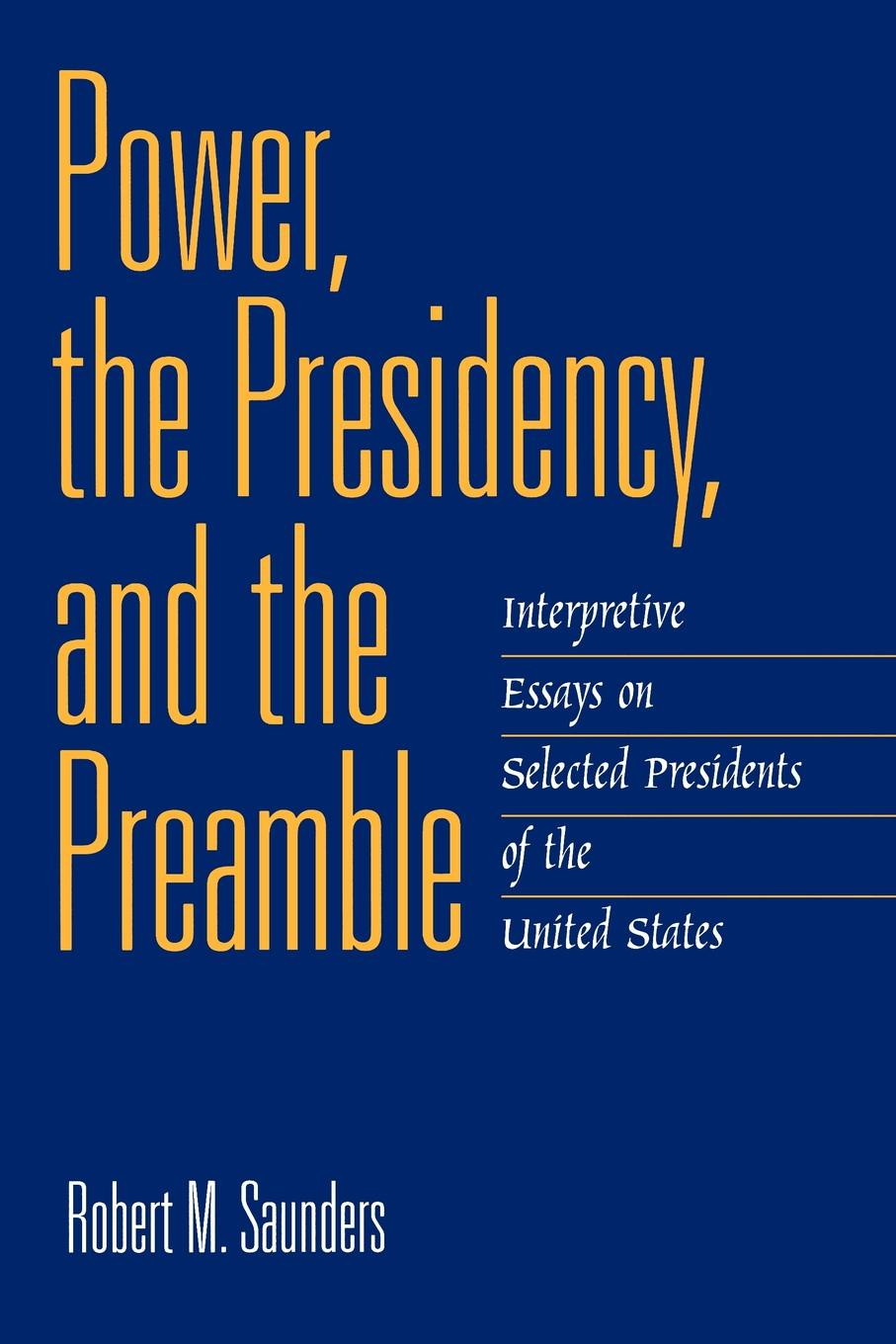 Power, the Presidency, and the Preamble. Interpretive Essays on Selected Presidents of the United States