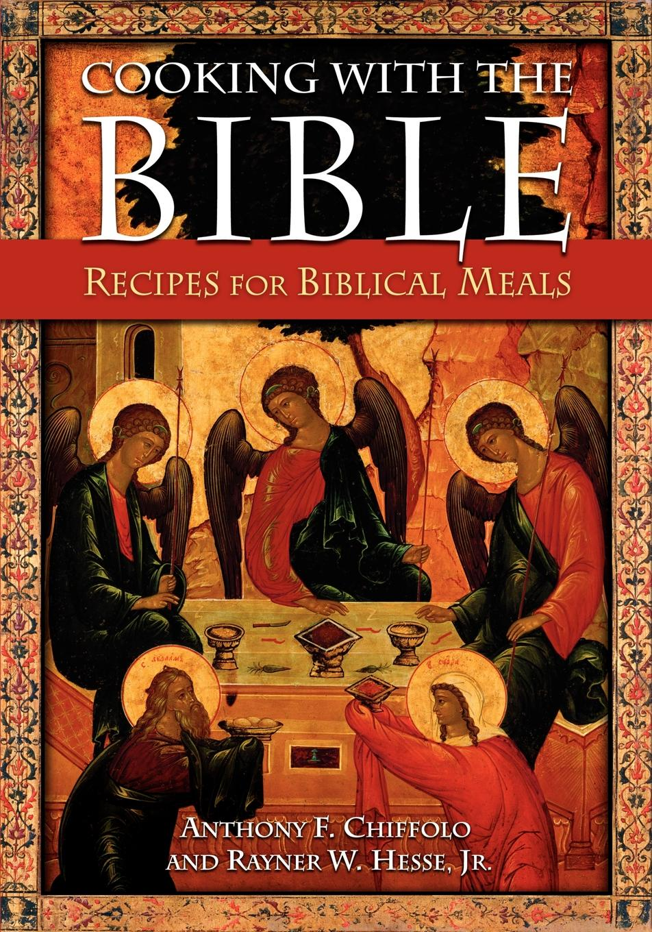Anthony F. Chiffolo, Rayner W. Hesse Cooking with the Bible. Recipes for Biblical Meals new german cooking recipes for classics revisited