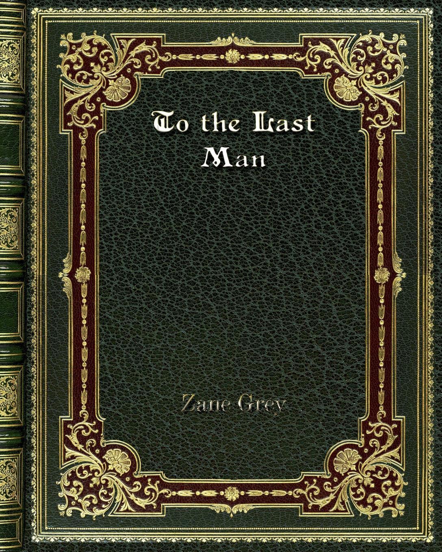 лучшая цена Zane Grey To the Last Man