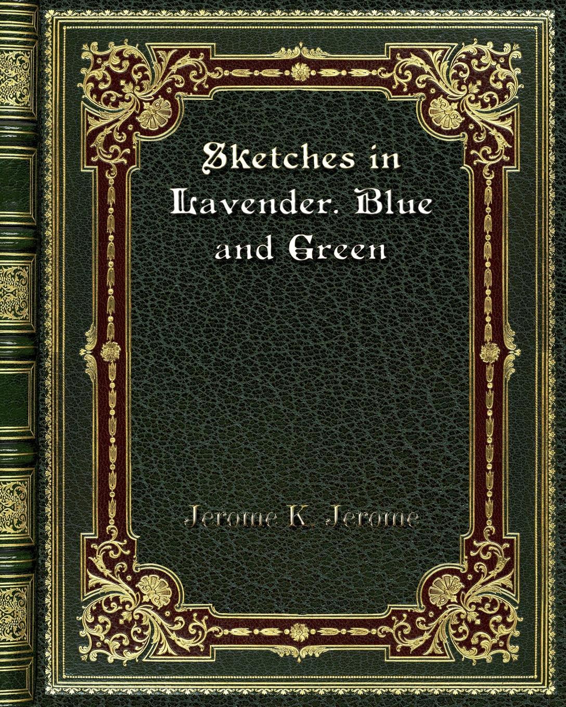 Jerome K. Jerome Sketches in Lavender. Blue and Green jerome j k sketches in lavender blue and green наброски лиловым голубым и зеленым на английском языке