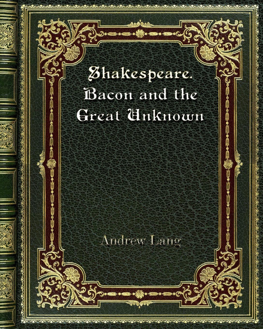 Andrew Lang Shakespeare. Bacon and the Great Unknown lang andrew the valet s tragedy and other studies