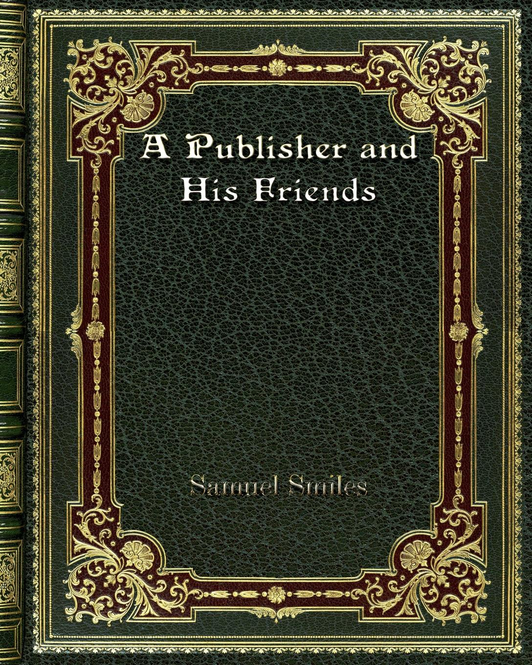 Samuel Smiles A Publisher and His Friends no one the scarred page of smiles