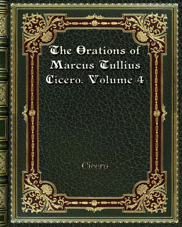 Cicero The Orations of Marcus Tullius Cicero. Volume 4 marcus tullius cicero de officiis