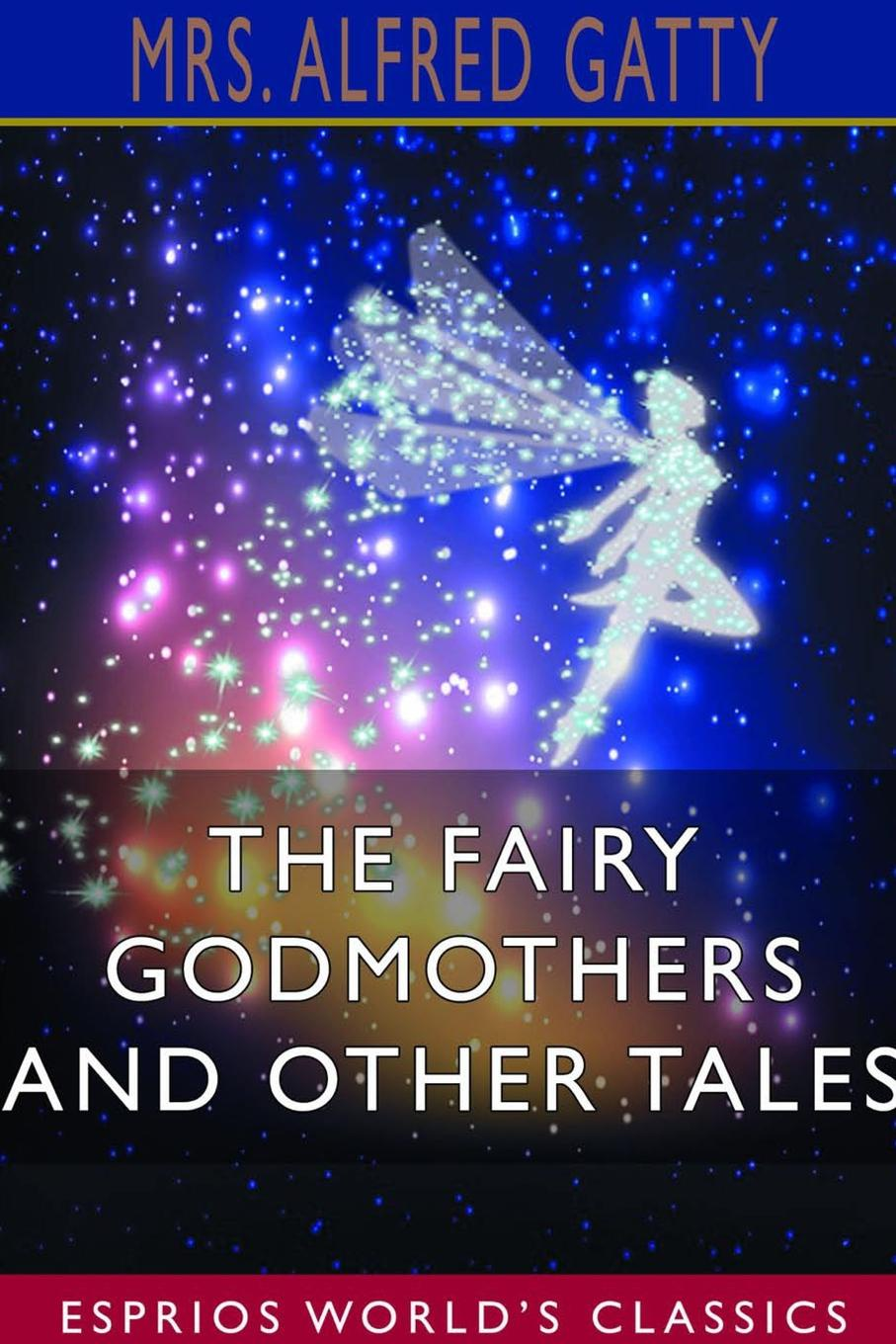 Mrs. Alfred Gatty The Fairy Godmothers and Other Tales (Esprios Classics) mrs barbauld charles journey to france and other tales