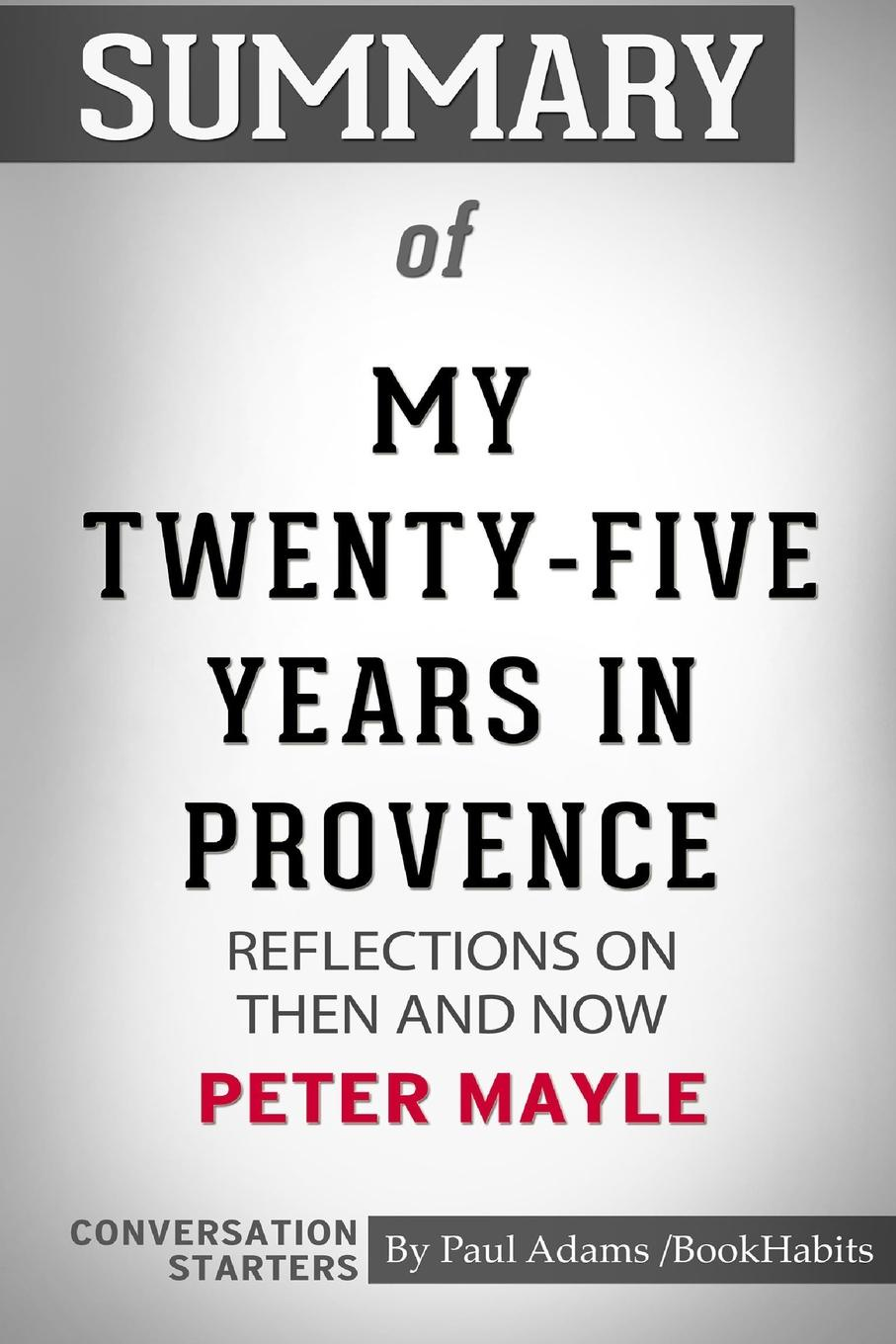лучшая цена Paul Adams / BookHabits Summary of My Twenty-Five Years in Provence. Reflections on Then and Now by Peter Mayle: Conversation Starters
