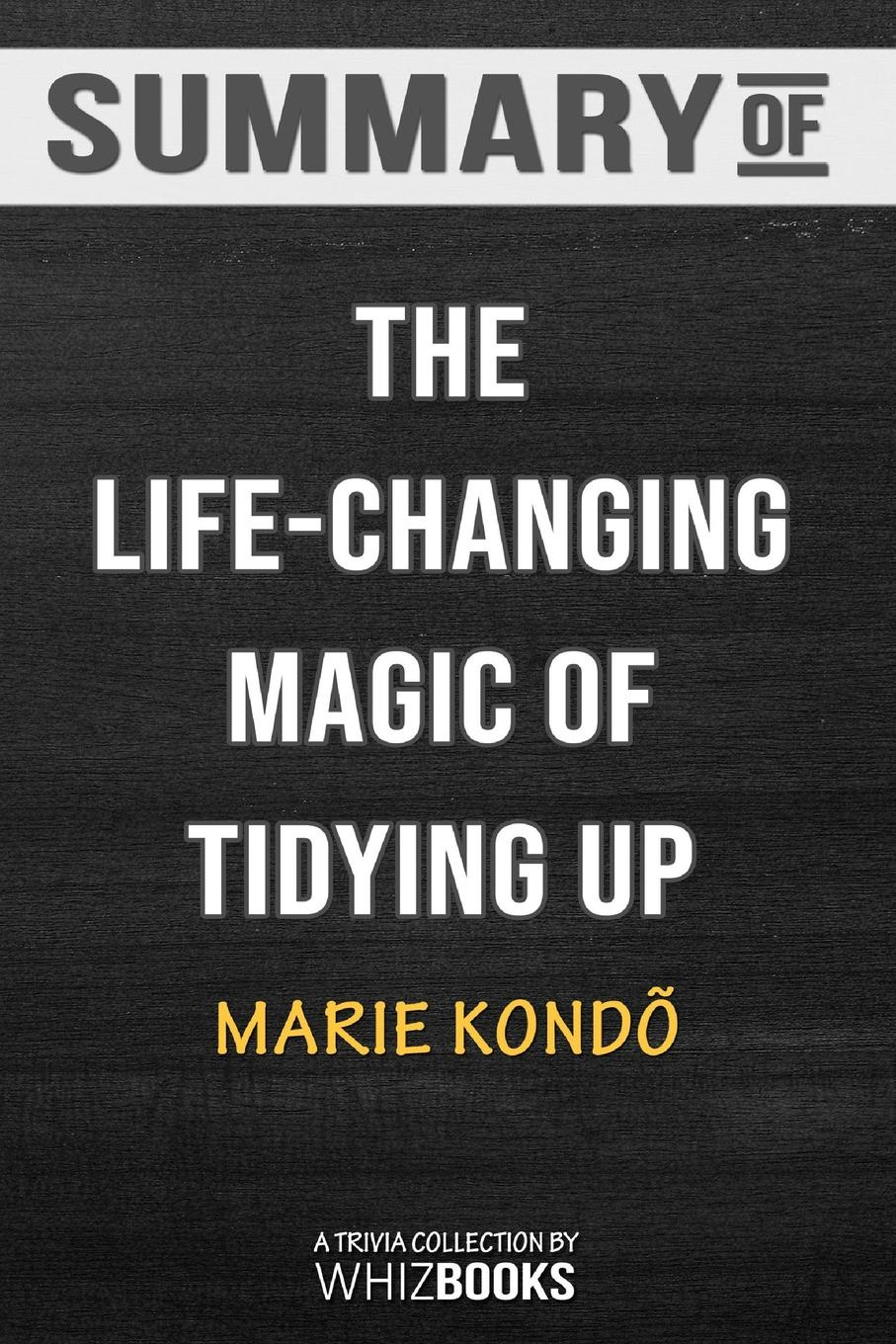 WhizBooks Summary of The Life-Changing Magic of Tidying Up. The Japanese Art of Decluttering and Organizing: Trivia/Quiz for Fans the art of the book of life