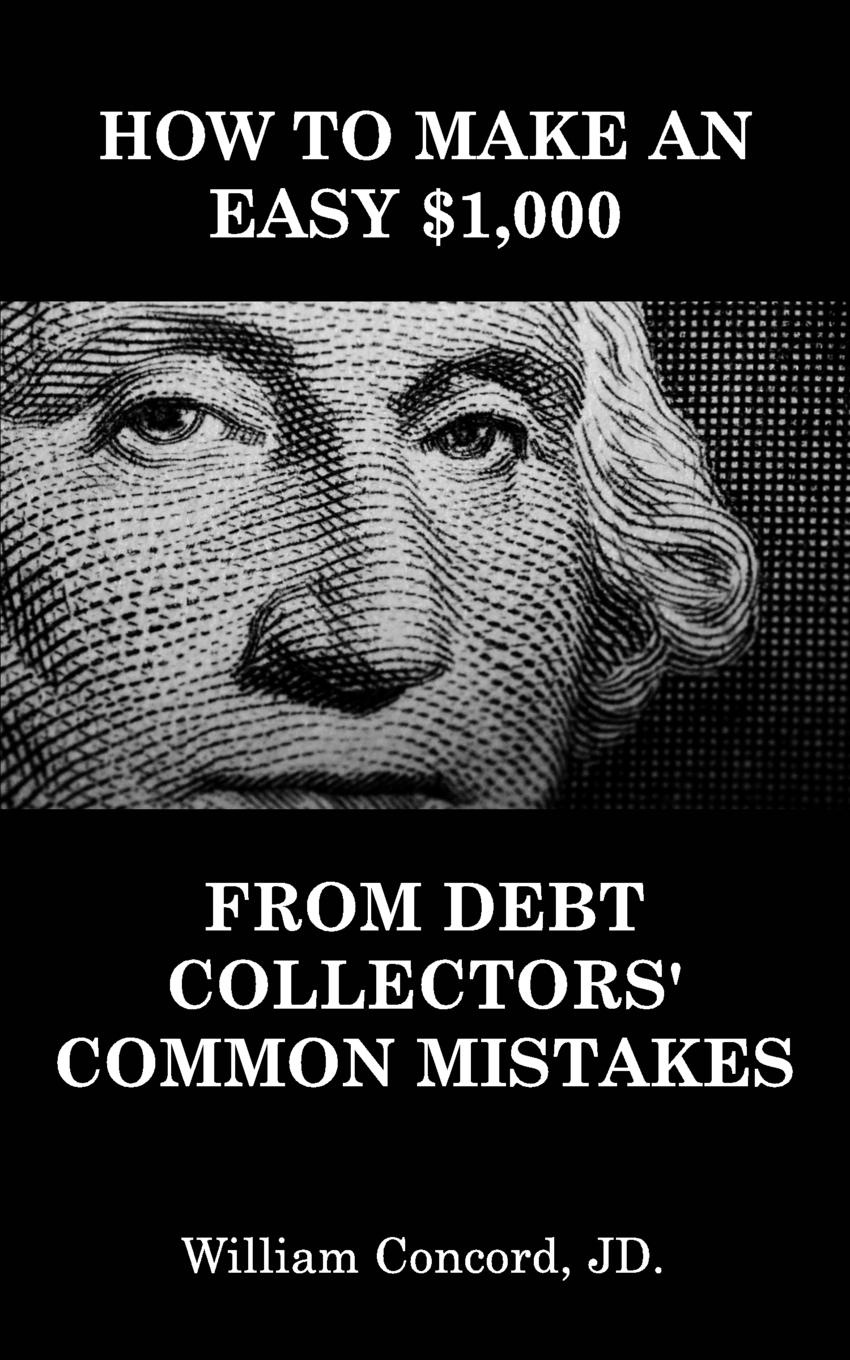 Фото - William Concord JD. How to Make an Easy .1,000 From Debt Collectors' Common Mistakes powell d common mistakes at cae… and how to avoid them