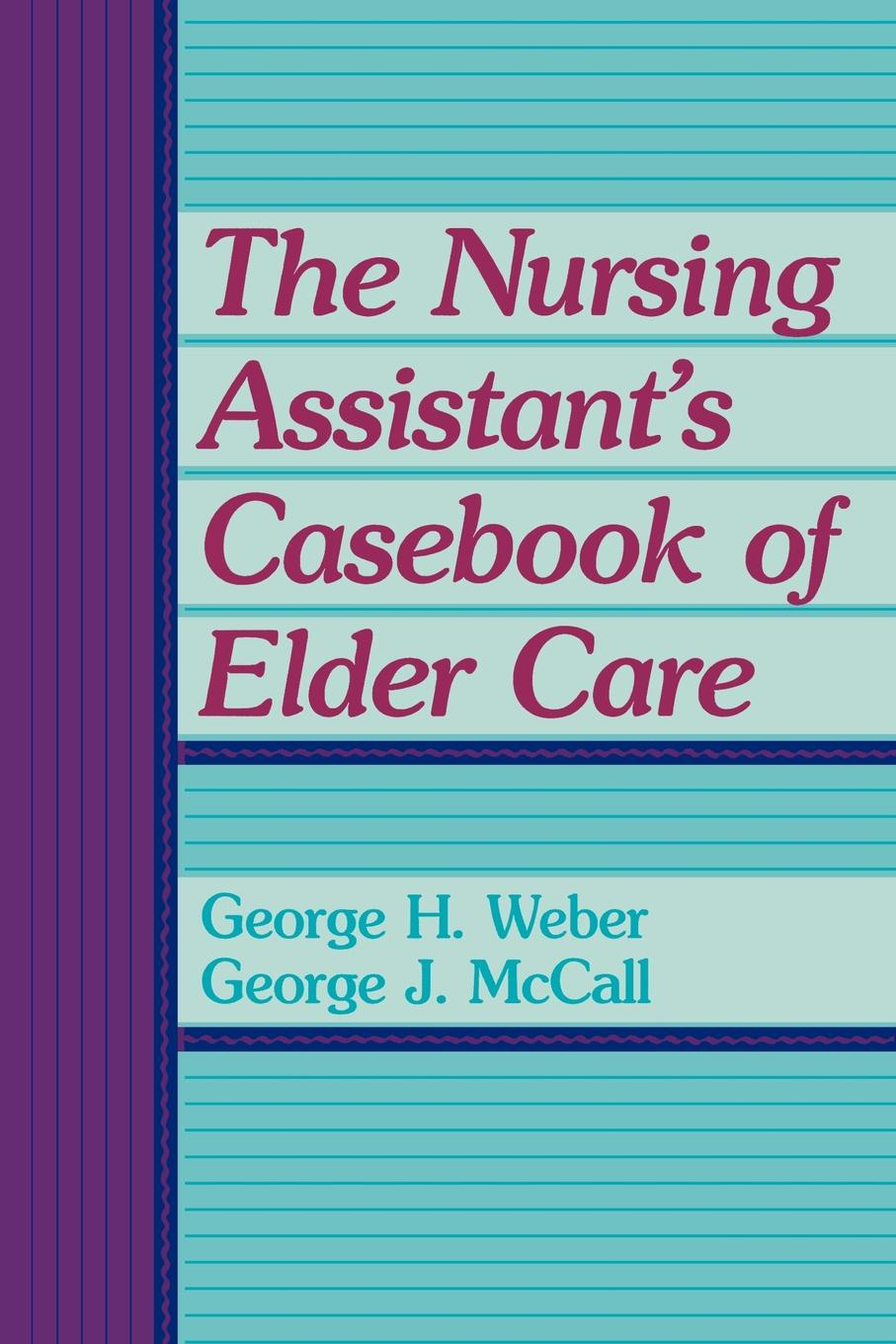 George H. Weber, George J. McCall The Nursing Assistant's Casebook of Elder Care george burns w happiness healing enhancement your casebook collection for applying positive psychology in therapy