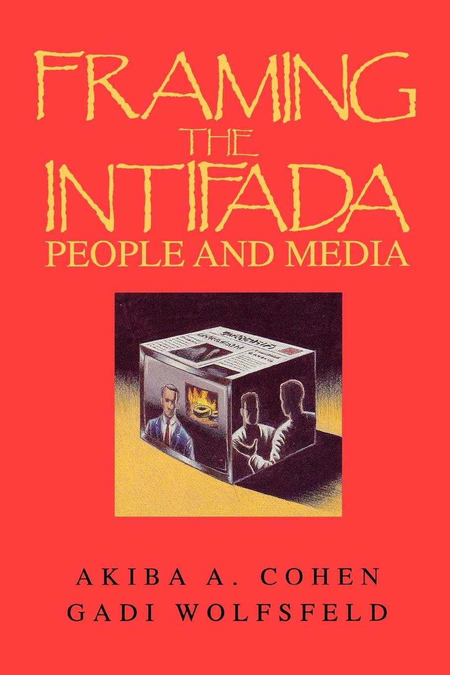 Akiba A. Cohen, Gadi Wolfsfeld Framing the Intifada. People and Media