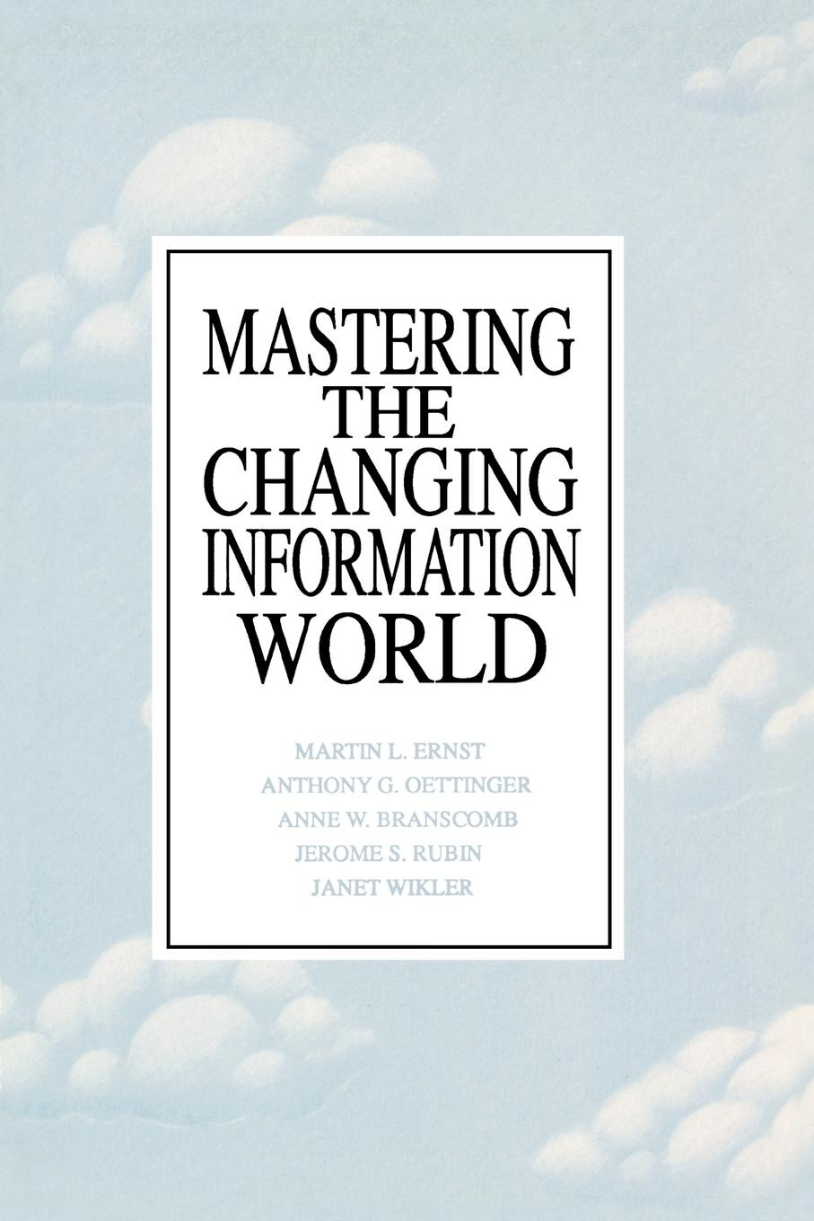 Martin L. Ernst, Anthony G. Oettinger, Anne W. Branscomb Mastering the Changing Information World