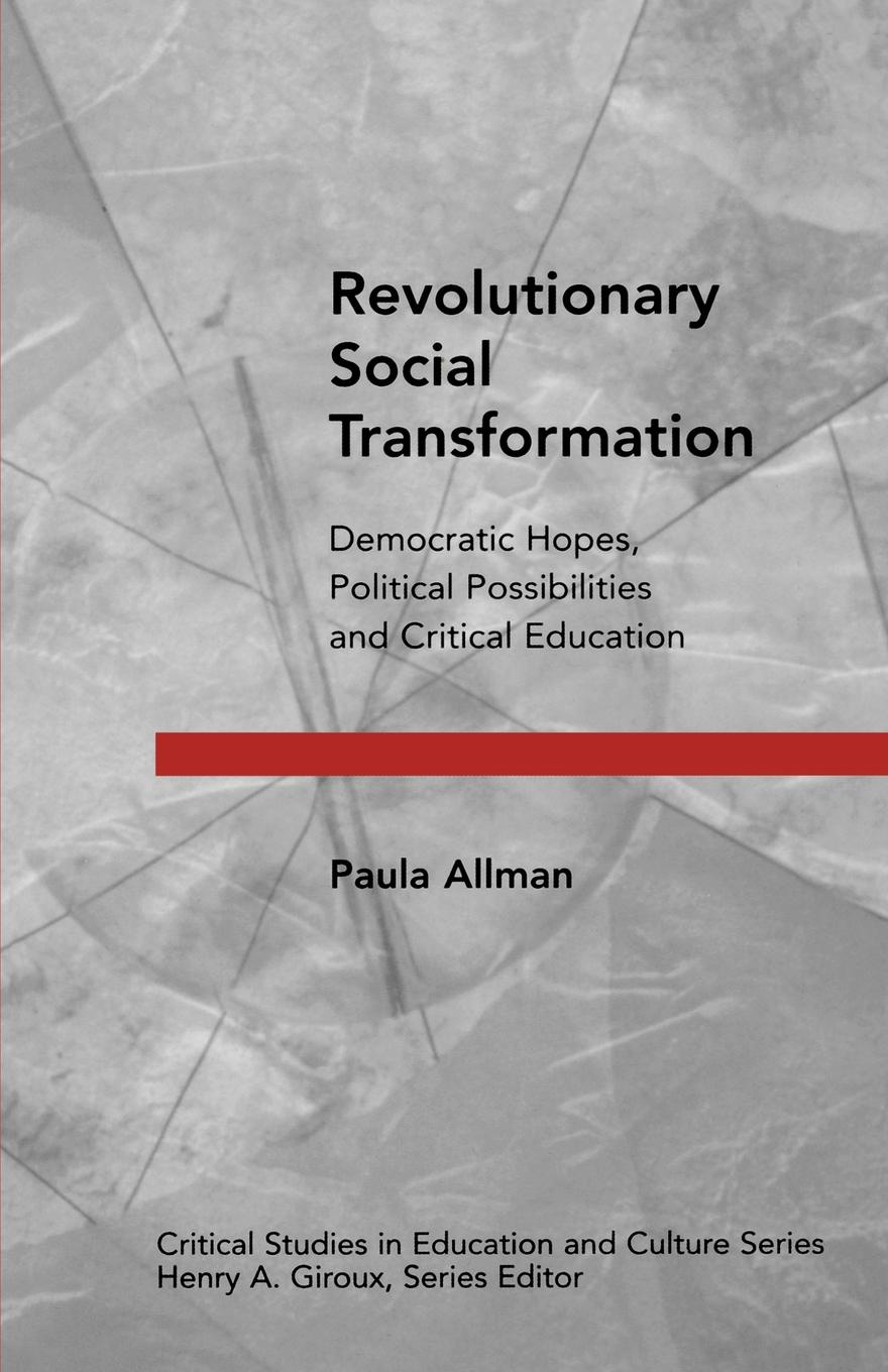 Paula Allman Revolutionary Social Transformation. Democratic Hopes, Political Possibilities and Critical Education amy gutmann democratic education revised edition