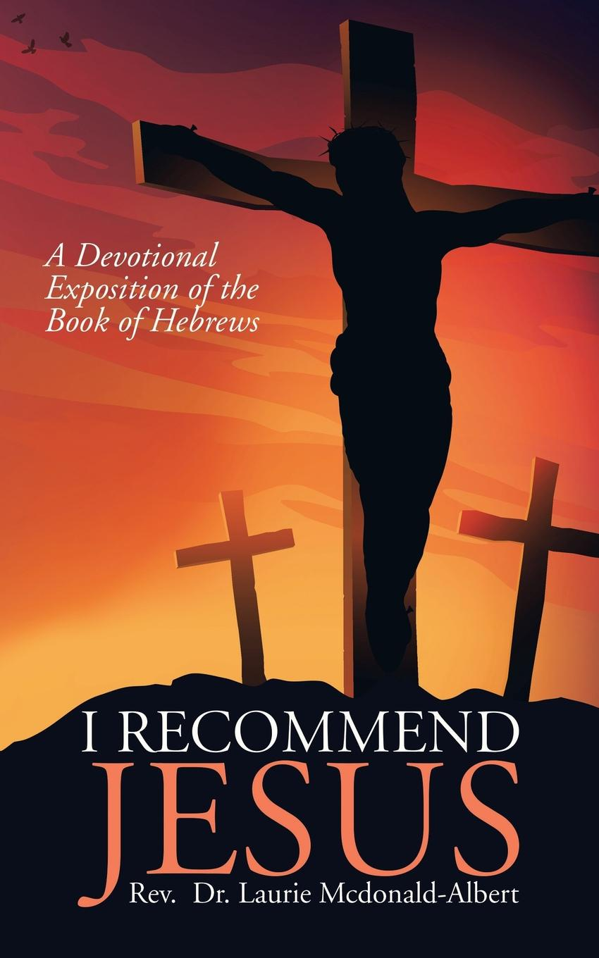 Rev. Dr. Laurie Mcdonald-Albert I Recommend Jesus. A Devotional Exposition of the Book of Hebrews laurie breton point of departure