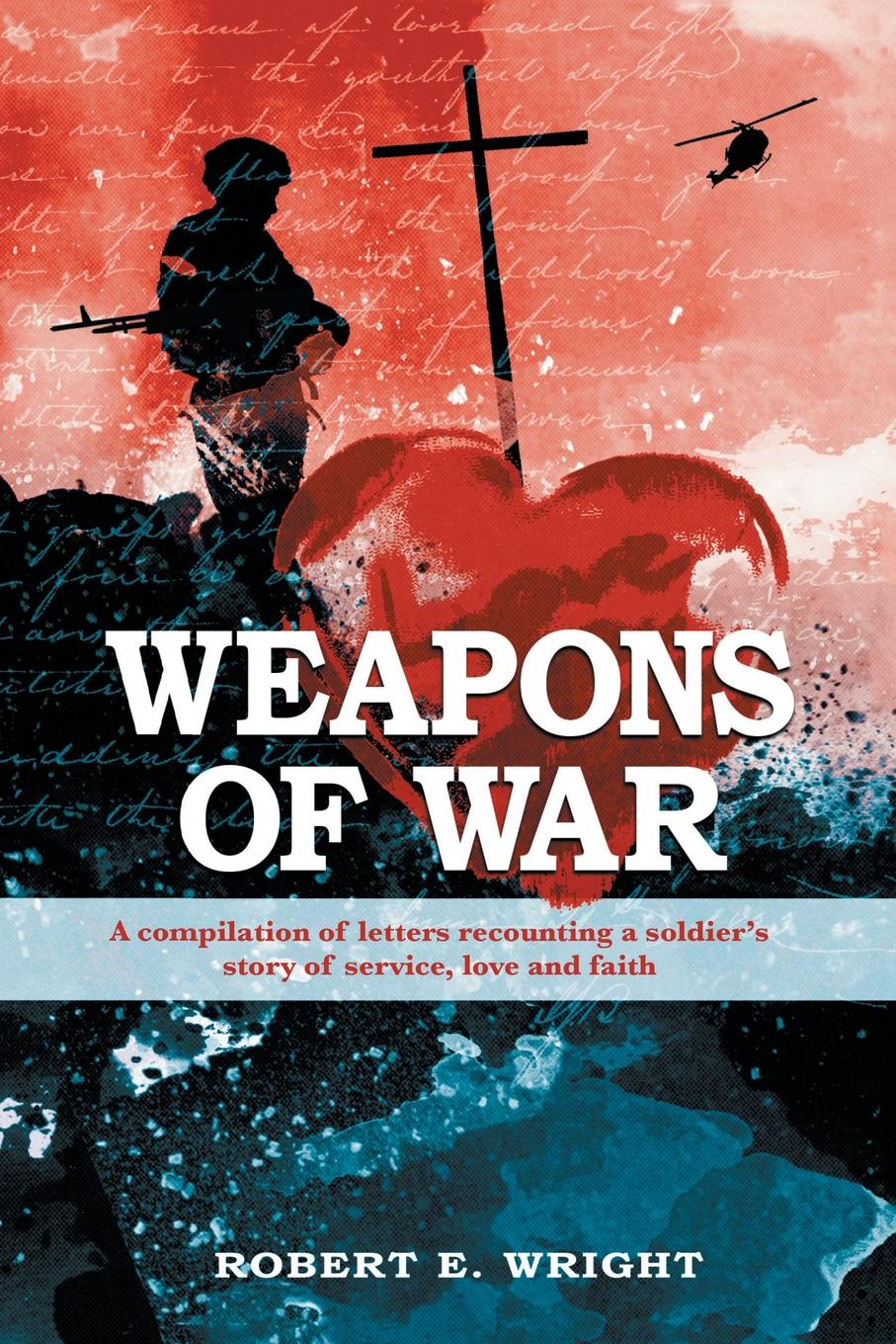 Robert E. Wright Weapons of War. A Compilation of Letters Recounting a Soldier's Story of Service, Love and Faith. me and my army me and my army thank god for sending demons