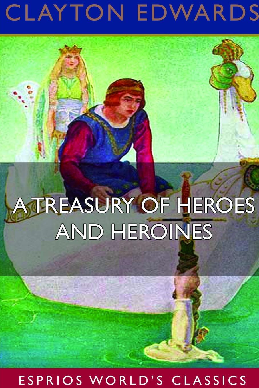 Clayton Edwards A Treasury of Heroes and Heroines (Esprios Classics) felix voorhies acadian reminiscences the true story of evangeline
