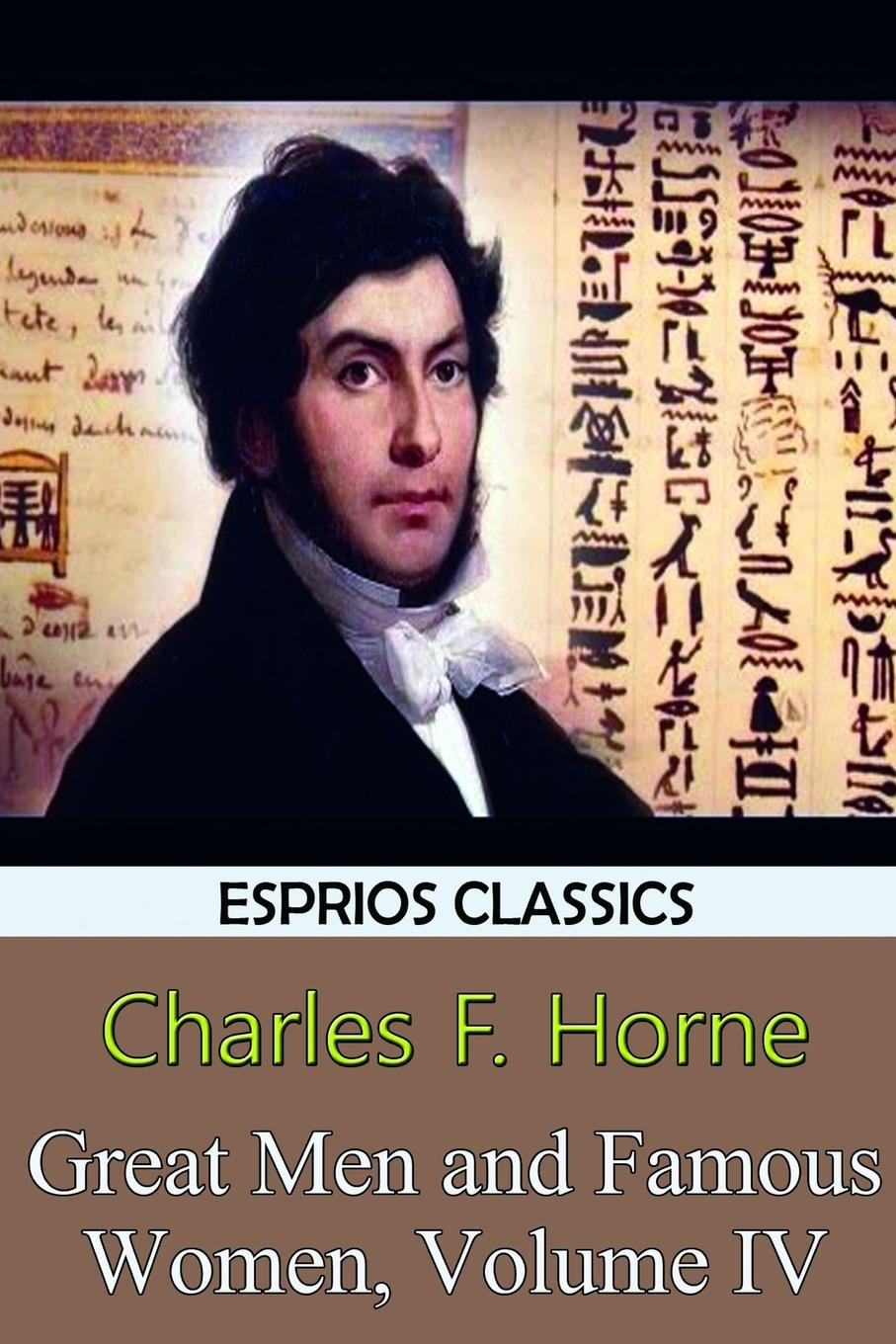 Charles F. Horne Great Men and Famous Women, Volume IV (Esprios Classics) hadley milton stories about famous men and women of our great country containing the lives of almost fifty of our nations heroes and heroines
