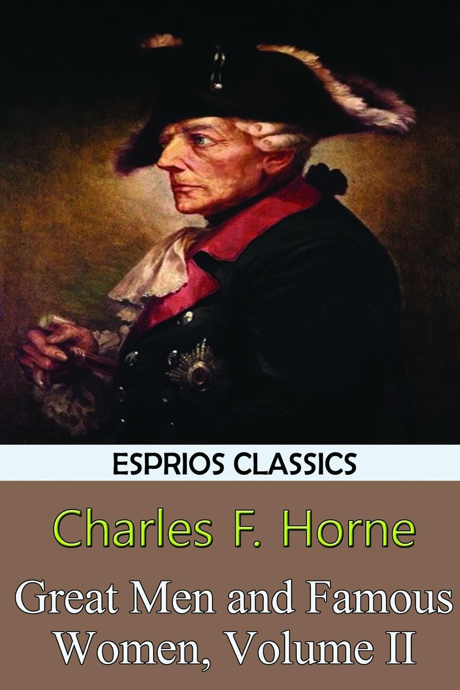 Charles F. Horne Great Men and Famous Women, Volume II (Esprios Classics) hadley milton stories about famous men and women of our great country containing the lives of almost fifty of our nations heroes and heroines