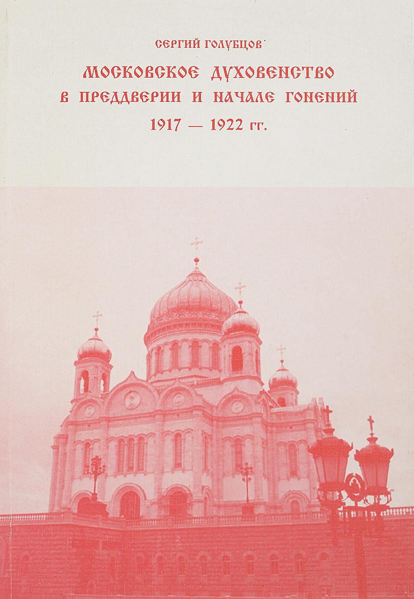 С. Голубцов Московское духовенство в преддверии и начале гонений 1917-1922 гг.