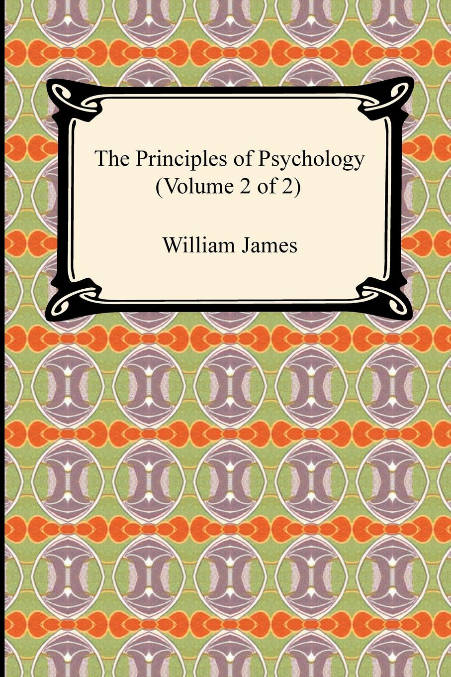 William James The Principles of Psychology (Volume 2 of 2) william james the principles of psychology volume 2 of 2
