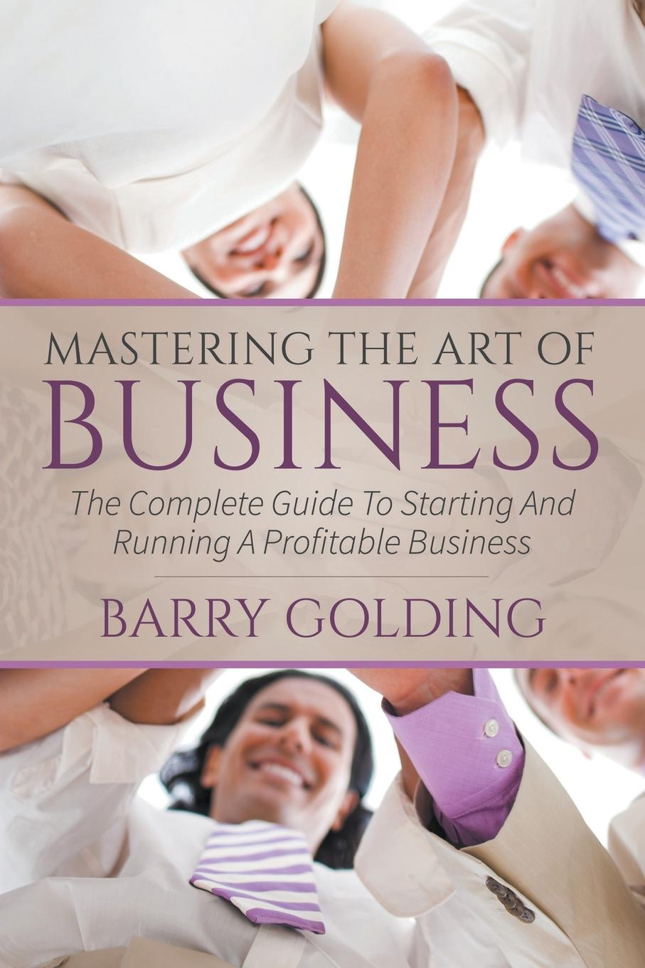 Фото - Barry Golding Mastering The Art Of Business. The Complete Guide To Starting And Running A Profitable Business marie taylor business coaching and mentoring for dummies