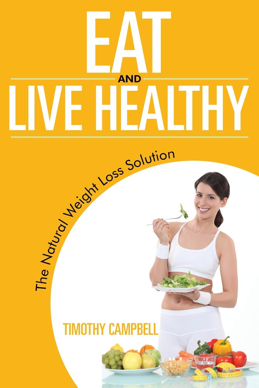 Timothy Campbell Eat and Live Healthy. The Natural Weight Loss Solution