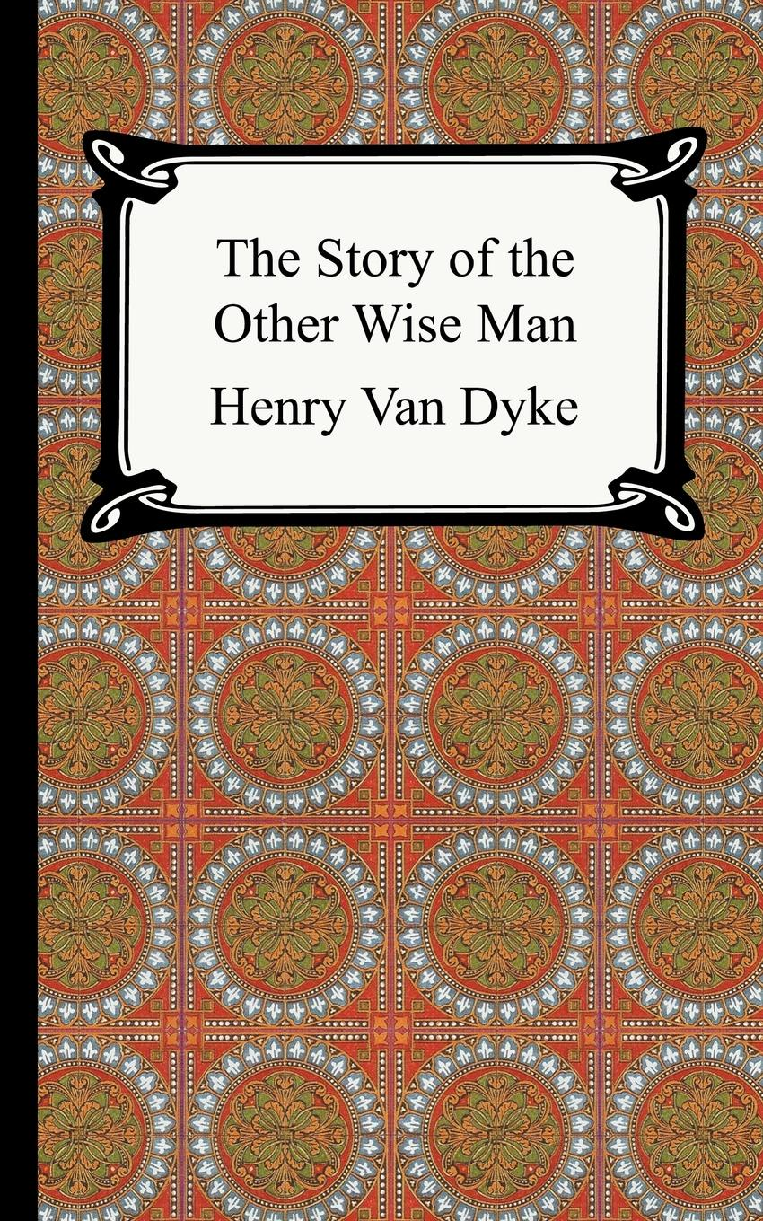 Henry Van Dyke The Story of the Other Wise Man henry van dyke henry van dyke the story of the other wise man
