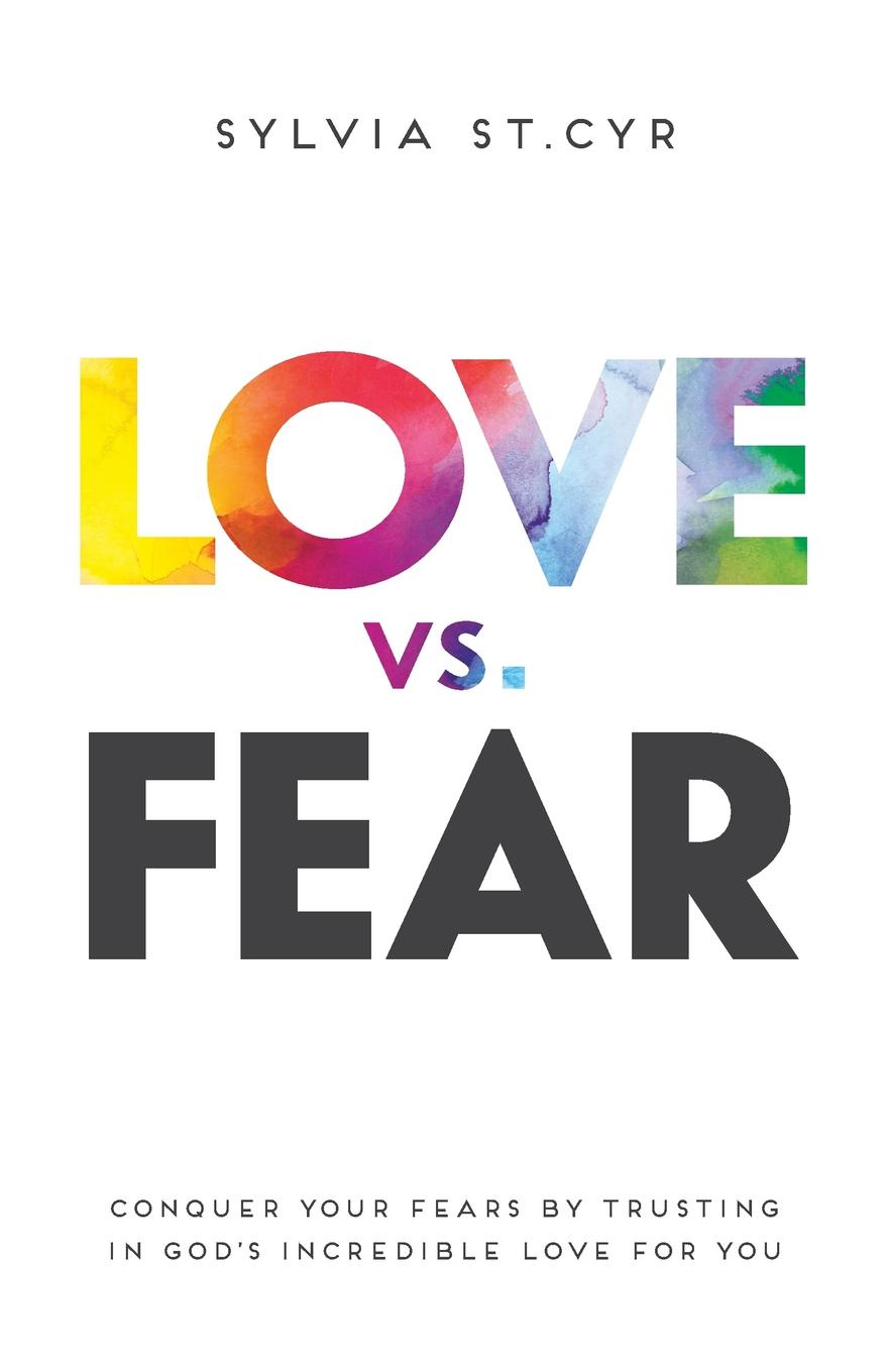 Sylvia St.Cyr Love vs. Fear. Conquer Your Fears by Trusting in God's Incredible Love for You terence kuch love fear sofa