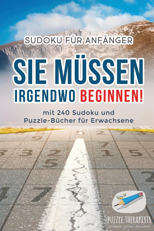 Puzzle Therapist Sie Mussen Irgendwo Beginnen! . Sudoku fur Anfanger . mit 240 Sudoku und Puzzle-Bucher fur Erwachsene puzzle therapist sudoku in 1000 sekunden sudoku fur anfanger mit 200 ratsel