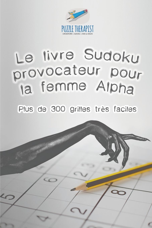 Puzzle Therapist Le livre Sudoku provocateur pour la femme Alpha . Plus de 300 grilles tres faciles nevzorov alexander 300 millions de dollars 4 livre
