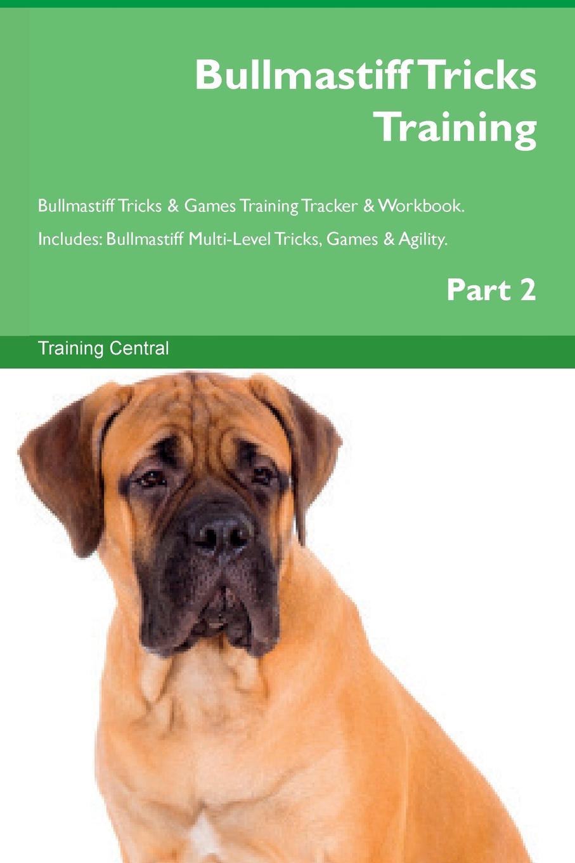 Bullmastiff Tricks Training Bullmastiff Tricks & Games Training Tracker & Workbook. Includes. Bullmastiff Multi-Level Tricks, Games & Agility. Part 2