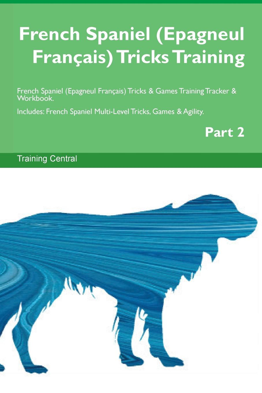 Training Central French Spaniel (Epagneul Francais) Tricks Training French Spaniel (Epagneul Francais) Tricks & Games Training Tracker & Workbook. Includes. French Spaniel Multi-Level Tricks, Games & Agility. Part 2 training central siberian husky tricks training siberian husky tricks games training tracker workbook includes siberian husky multi level tricks games agility part 2