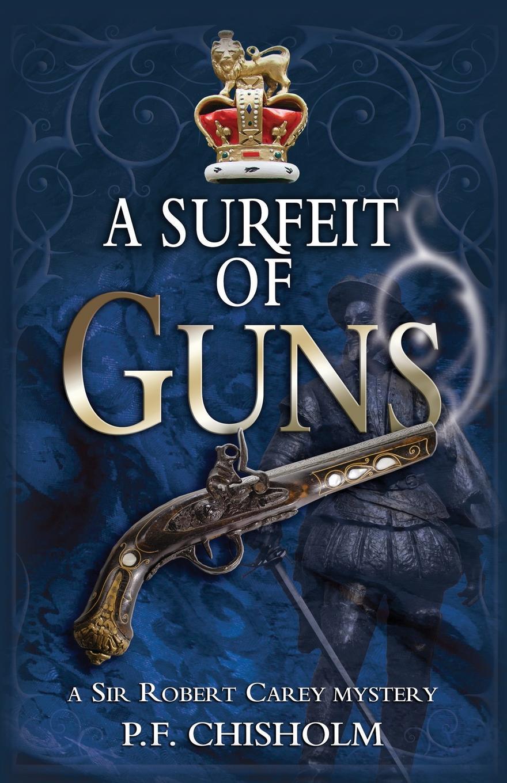 P. F. Chisholm Surfeit of Guns. A Sir Robert Carey Mystery robert brands f robert s rules of innovation a 10 step program for corporate survival