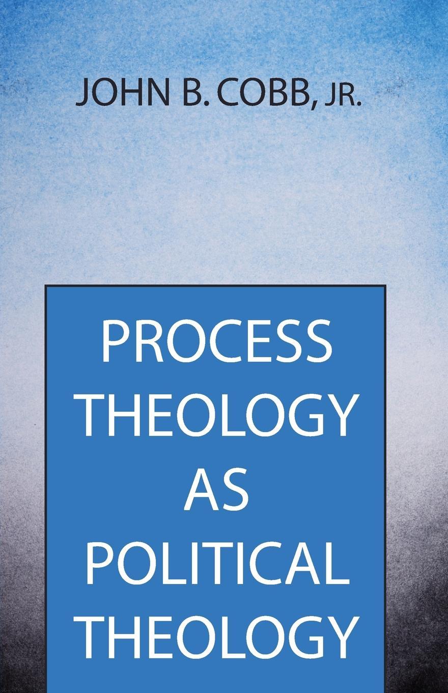 John B. Jr. Cobb Process Theology as Political Theology цена