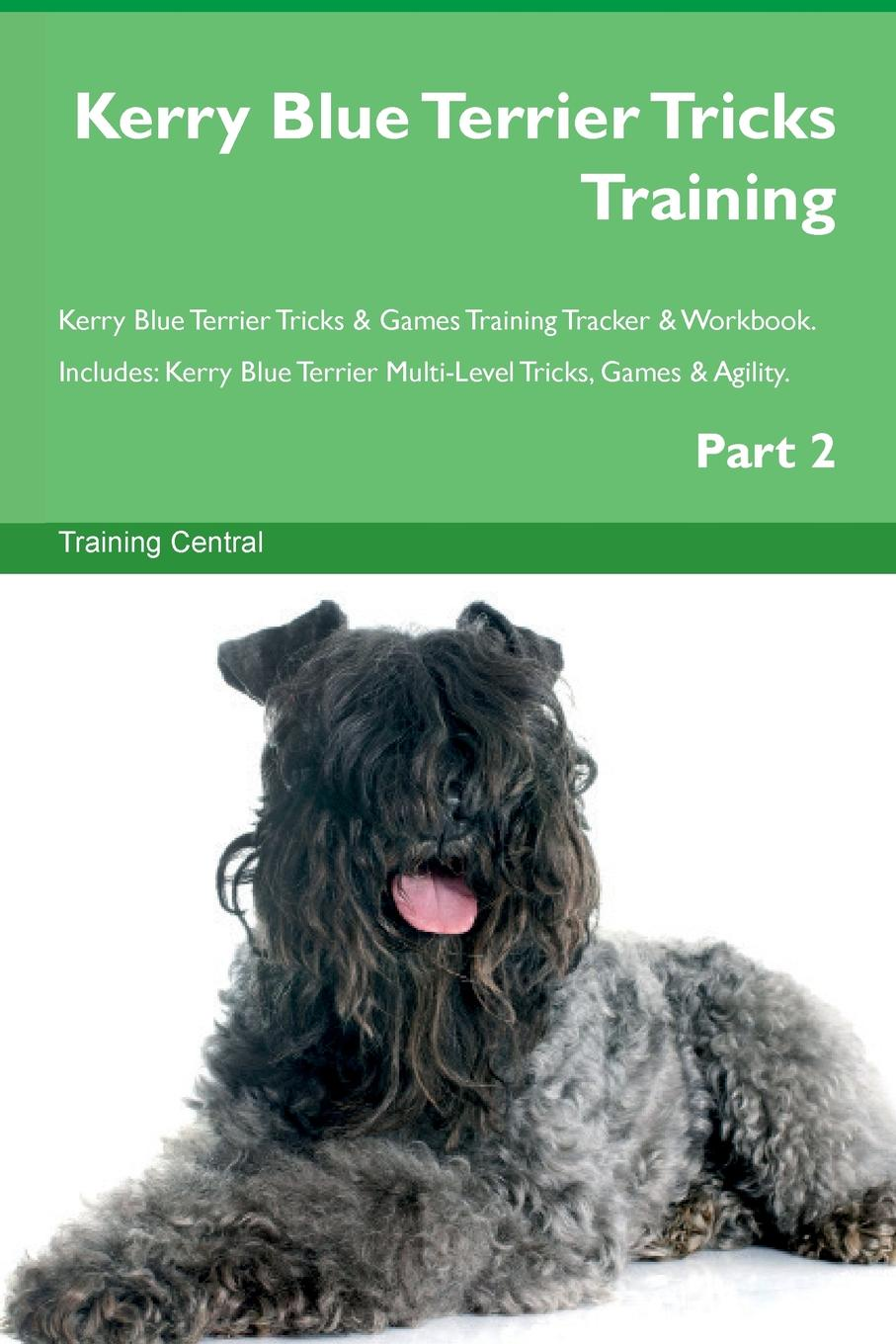 Training Central Kerry Blue Terrier Tricks & Games Tracker Workbook. Includes. Multi-Level Tricks, Agility. Part 2