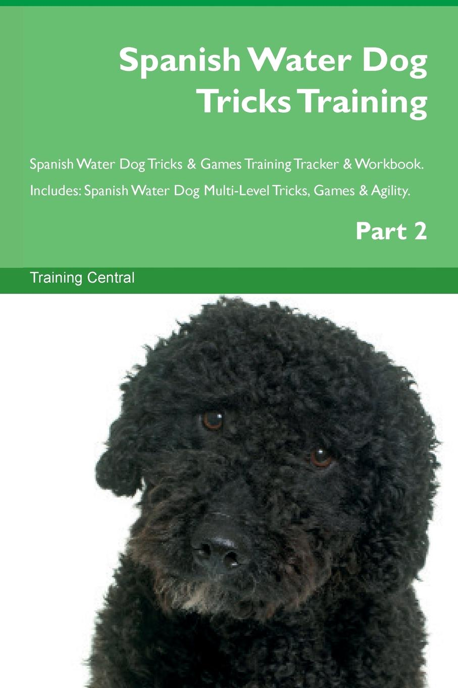 Training Central Spanish Water Dog Tricks Training Spanish Water Dog Tricks & Games Training Tracker & Workbook. Includes. Spanish Water Dog Multi-Level Tricks, Games & Agility. Part 2